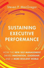 The Sustaining Executive Performance : How the New Self-Management Drives Innovation, Leadership, and a More Resilient World - Steven P. MacGregor