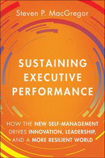 Sustaining Executive Performance : How the New Self-Management Drives Innovation, Leadership, and a More Resilient World - Steven P. MacGregor