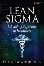 Lean Sigma : Rebuilding Capability in Healthcare - Ian D. Wedgwood