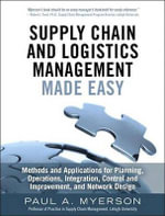 Supply Chain and Logistics Management Made Easy : Methods and Applications for Planning, Operations, Integration, Control and Improvement, and Network - Paul A Myerson