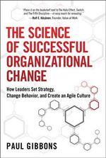 The Science of Successful Organizational Change : How Leaders Set Strategy, Change Behavior, and Create an Agile Culture - Paul Gibbons