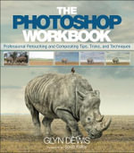 The Photoshop Workbook : Professional Retouching and Compositing Tips, Tricks, and Techniques - Glyn Dewis