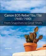 Canon EOS Rebel T6s / T6i (760D / 750D) : From Snapshots to Great Shots - Jeff Revell