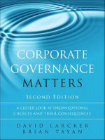 Corporate Governance Matters : A Closer Look at Organizational Choices and Their Consequences - David Larcker