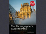 The Photographer's Guide to Paris : Capturing Beautiful Images of the Eiffel Tower, the Louvre, Notre Dame, and Beyond - Alastair Arthur