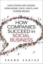 How Companies Succeed in Social Business : Case Studies and Lessons from Adobe, Cisco, Unisys, and 18 More Brands - Shawn Santos