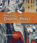 Hacking the Digital Print : Alternative image capture and printmaking processes with a special section on 3D printing - Bonny Pierce Lhotka