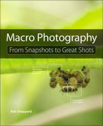 Macro Photography : From Snapshots to Great Shots - Rob Sheppard