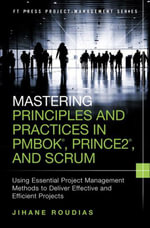Mastering Principles and Practices in PMBOK, Prince 2, and Scrum : Using Essential Project Management Methods to Deliver Effective and Efficient Projec - Jihane Roudias