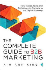 The Complete Guide to B2B Marketing : New Tactics, Tools, and Techniques to Compete in the Digital Economy - Kim Ann King