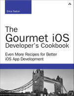 The Gourmet iOS Developer's Cookbook : Even More Recipes for Better iOS App Development - Erica Sadun