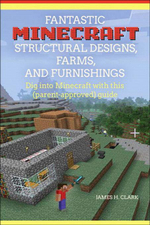 Fantastic Minecraft Structural Designs, Farms, and Furnishings - James H. Clark