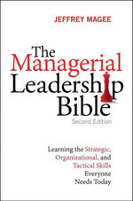 The Managerial Leadership Bible : Learning the Strategic, Organizational, and Tactical Skills Everyone Needs Today - Jeffrey Magee