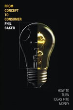 From Concept to Consumer : How to Turn Ideas into Money - Phil Baker