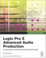 Apple Pro Training Series : Logic Pro X Advanced Audio Production: Composing and Producing Professional Audio - David Dvorin