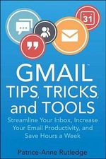 Gmail Tips, Tricks, and Tools : Streamline Your Inbox, Increase Your Email Productivity, and Save Hours a Week - Patrice-Anne Rutledge
