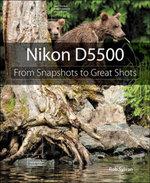 Nikon D5500 : From Snapshots to Great Shots - Rob Sylvan