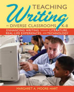 Teaching Writing in Diverse Classrooms, K-8 : Enhancing Writing Through Literature, Real-life Experiences, and Technology - Margaret A. Moore-Hart