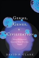 Germs, Genes, and Civilization : How Epidemics Shaped Who We are Today - David P. Clark