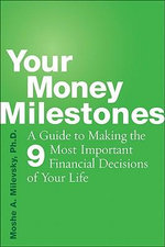 Your Money Milestones : A Guide to Making the 9 Most Important Financial Decisions of Your Life - Moshe A. Milevsky