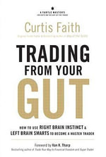 Trading from Your Gut : How to Use Right Brain Instinct & Left Brain Smarts to Become a Master Trader - Curtis Faith