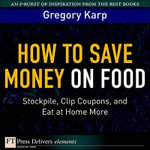 How to Save Money on Food : Stockpile, Clip Coupons, and Eat at Home More - Gregory Karp