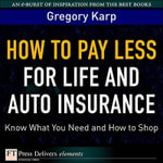How to Pay Less for Life and Auto Insurance : Know What You Need and How to Shop - Gregory Karp