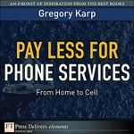 Pay Less for Phone Services : From Home to Cell - Gregory Karp