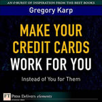 Make Your Credit Cards Work for You Instead of You for Them - Gregory Karp