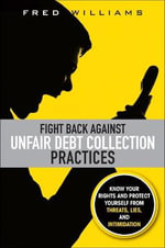 Fight Back Against Unfair Debt Collection Practices : Know Your Rights and Protect Yourself from Threats, Lies, and Intimidation - Fred Williams