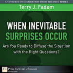 When the Inevitable Surprises Occur. . . Are You Ready to Diffuse the Situation with the Right Questions? : Are You Ready to Diffuse the Situation with the Right Questions? - Terry J. Fadem