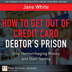 How to Get Out of Credit Card Debtor's Prison : Stop Hemorrhaging Money and Start Saving - Jane White