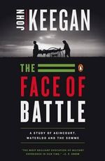 The Face of Battle : Study of Agincourt, Waterloo and the Somme - John Keegan