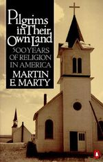 Pilgrims in Their Own Land :  500 Years of Religion in America - Martin E. Marty