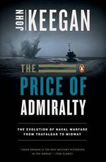 The Price of Admiralty : The Evolution of Naval Warfare - John Keegan