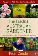 The Practical Australian Gardener : Seasonal Tasks Using Sensible Organic Methods :  Seasonal Tasks Using Sensible Organic Methods - Peter Cundall