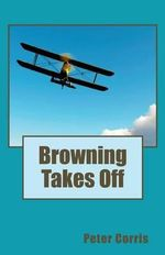 Browning Takes off : From Tapes among the Papers of Richard Browning - Peter Corris