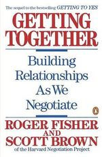 Getting Together : Building a Relationship That Gets to Yes - Roger Fisher