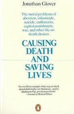 Causing Death and Saving Lives : The Moral Problems of Abortion, Infanticide, Suicide, Euthanasia, Capital Punishment, War and Other Life-or-death Choices - Jonathan Glover