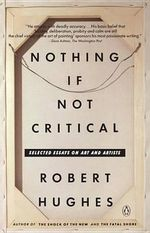 Hughes Robert : Nothing If Not Critical - Robert Hughes