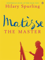 Matisse the Master : A Life of Henri Matisse: 1909-1954 - Hilary Spurling