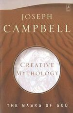 Creative Mythology : The Masks of God, Volume IV :  The Masks of God, Volume IV - Joseph Campbell