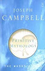 Primitive Mythology : The Masks of God, Volume I :  The Masks of God, Volume I - Joseph Campbell