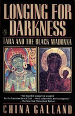 Longing for Darkness : Tara and the Black Madonna; A Ten-Year Journey - China Galland