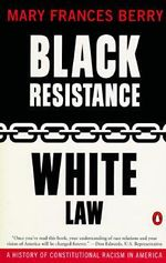 Black Resistance, White Law : A History of Constitutional Racism in America - Mary Frances Berry