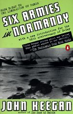 Six Armies in Normandy : From D-Day to the Liberation of Paris, June 6th-August 5th, 1944 - John Keegan