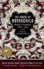 The House of Rothschild : Money's Prophets 1798-1848 - Niall Ferguson
