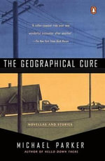 The Geographical Cure : Novellas and Stories - Michael Parker