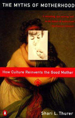 Myths of Motherhood : How Culture Reinvents the Good Mother - Shairi L. Thurer