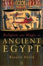 Religion and Magic in Ancient Egypt : Beliefs and Practices - Rosalie David